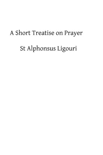 9781482595017: A Short Treatise on Prayer: The Great Means of Obtaining from God Eternal Salvation