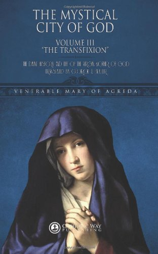 9781482605136: The Mystical City of God, Volume III The Transfixion: The Divine History and Life of the Virgin Mother of God (Volumes 1 to 4) (Volume 3)