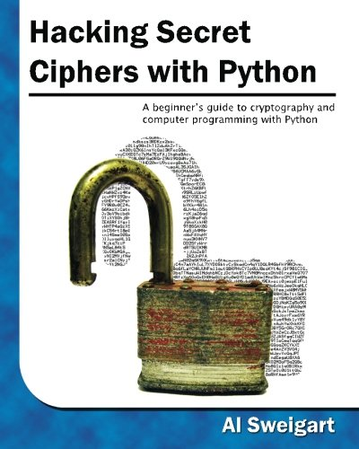 Hacking Secret Ciphers with Python: A beginner's guide to cryptography and computer programming...