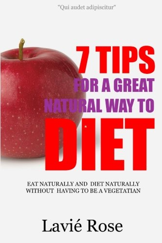 9781482630640: 7 Tips For A Great Natural Way To Diet: Eat Naturally And Diet Naturally Without Having To Be A Vegetarian