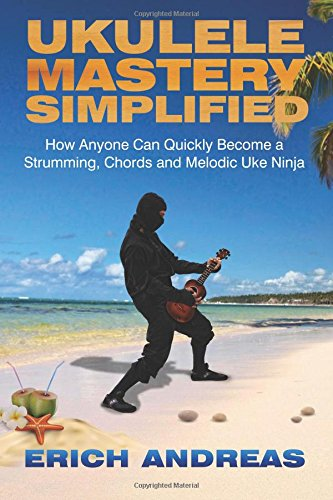 9781482650334: Ukulele Mastery Simplified: How Anyone Can Quickly Become a Strumming, Chords, and Melodic Uke Ninja