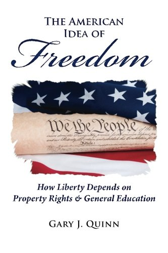 The American Idea of Freedom: How Liberty Depends on Property Rights and General Education: Quinn, ...