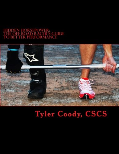 Hidden Horsepower: The Off Road Racer's Guide to Better Performance: Tyler Coody CSCS
