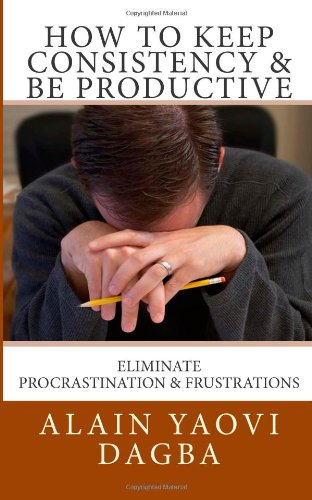 9781482670738: How To Keep Consistency & Be Productive: A Guide To Eliminate Procrastination & Frustrations From Routines
