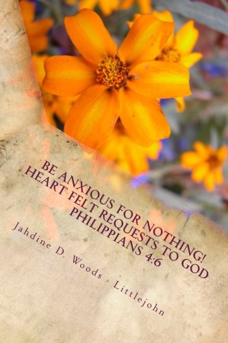 9781482676679: Be Anxious For Nothing!: Heart Felt Request to God Philippians 4:6 Let your requests be made to known to God