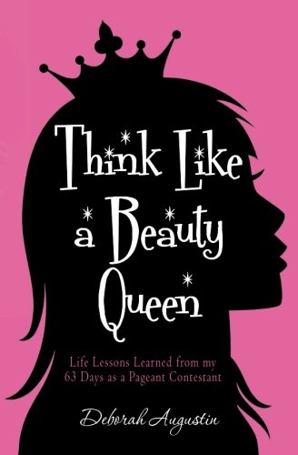 9781482683080: Think Like a Beauty Queen: Life Lessons from my 63 Days as a Pageant Contestant
