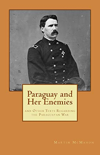 Paraguay and Her Enemies: and Other Texts Regarding the Paraguayan War: Martin T. McMahon