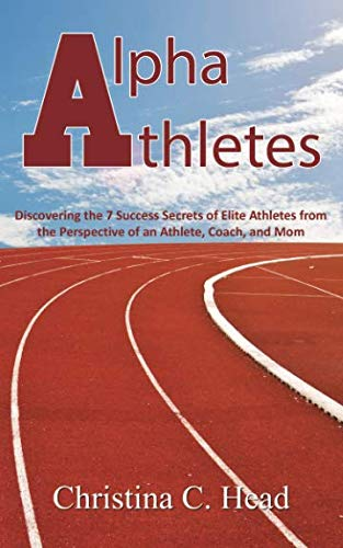 Alpha Athletes: Discovering the 7 Success Secrets of Elite Athletes From the Perspective of an ...