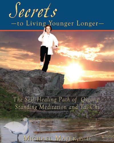 9781482698558: Secrets to Living Younger Longer: The Self-Healing Path of Qigong, Standing Meditation and Tai Chi