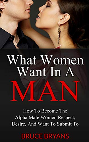 9781482699777: What Women Want In A Man: How To Become The Alpha Male Women Respect, Desire, And Want To Submit To
