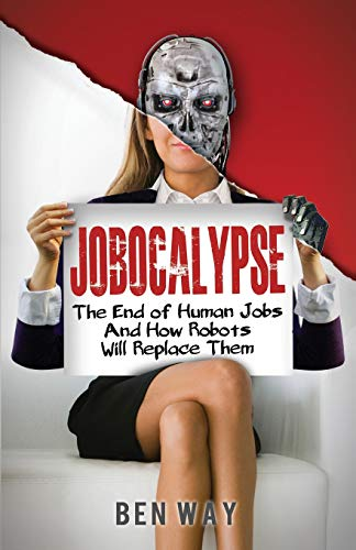 9781482701968: Jobocalypse: The End of Human Jobs and How Robots will Replace Them