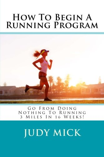 9781482703276: How To Begin A Running Program: Go From Doing Nothing To Running 3 Miles In 16 Weeks!