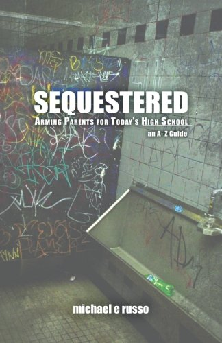 Sequestered: Arming Parents for Today's High School: An A through Z Guide: Russo, Mr Michael E