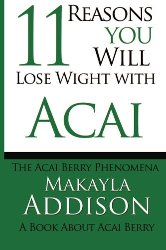 11 Reasons You Will Lose Weight With Acai The Acai Berry Phenomena: A Book About Acai Berry: ...