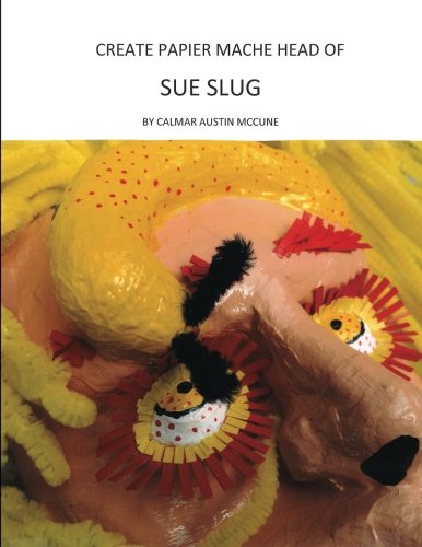 9781482716313: Create Papier Mache Head of Sue Slug: Ideal Parent and Child Home School Project, Perfect Adult Hobby, Outstanding Halloween Decoration, Good Platform for Artistic Development