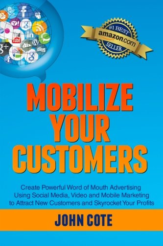 9781482716481: Mobilize Your Customers: Create Powerful Word of Mouth Advertising Using Social Media, Video and Mobile Marketing to Attract New Customers and Skyrocket Your Profits