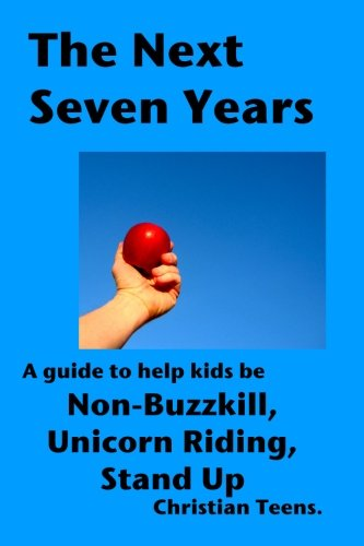 The Next Seven Years: A guide to help kids be non-buzzkill, unicorn riding, stand up Christian ...