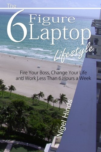 9781482727111: the 6 figure laptop lifestyle: Fire Your Boss, Change Your Life and Work Less Than 6 Hours a Week