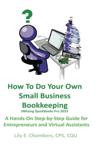 9781482728248: How To Do Your Own Small Business Bookkeeping Utilizing QuickBooks Pro Version 2013: A Step-by-Step Guide for Entrepreneurs and Virtual Assistants