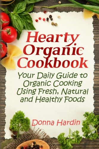 9781482731224: Hearty Organic Cookbook: Your Daily Guide to Organic Cooking Using Fresh, Natural & Healthy Foods