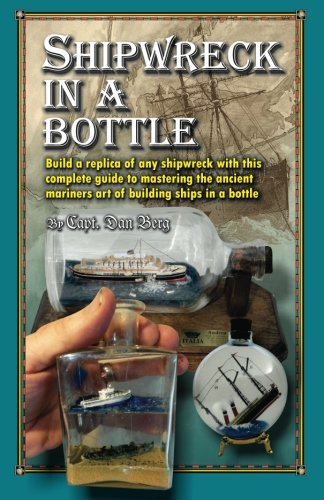9781482733303: Shipwreck in a bottle: Build a replica of any ship or shipwreck with this complete guide to mastering the ancient mariners art of building ships in bottles.