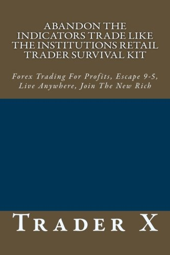 9781482734706: Abandon The Indicators Trade Like The Institutions Retail Trader Survival Kit: Forex Trading For Profits, Escape 9-5, Live Anywhere, Join The New Rich