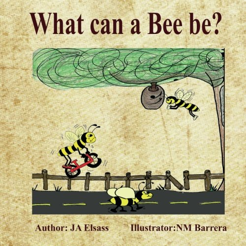 What Can A Bee Be? (Volume 1): Elsass, J A