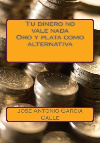 9781482739640: Tu dinero no vale nada. Oro y plata como alternativa (Spanish Edition)