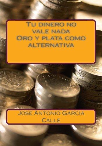 9781482739640: Tu dinero no vale nada. Oro y plata como alternativa (Spanish Edition)