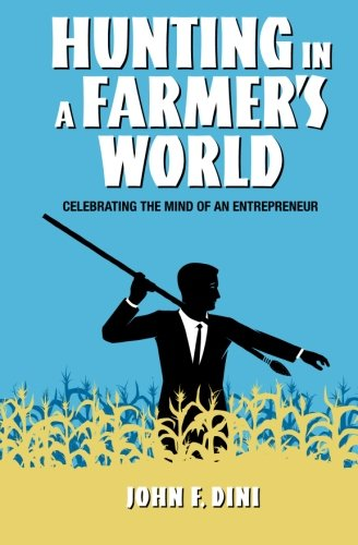Hunting in a Farmer's World: Celebrating the Mind of an Entrepreneur: John F. Dini