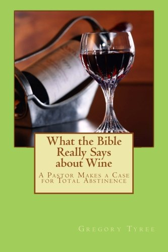 9781482757910: What the Bible Really Says about Wine: A Pastor Makes a Case for Total Abstinence