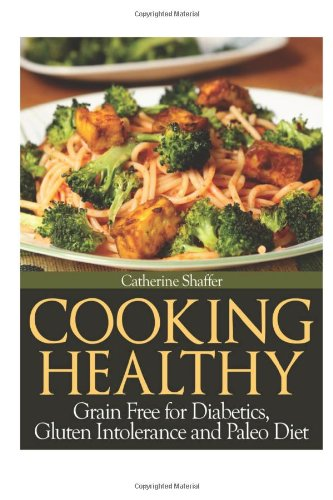Cooking Healthy: Grain Free for Diabetics, Gluten Intolerance and Paleo Diet: Shaffer, Catherine
