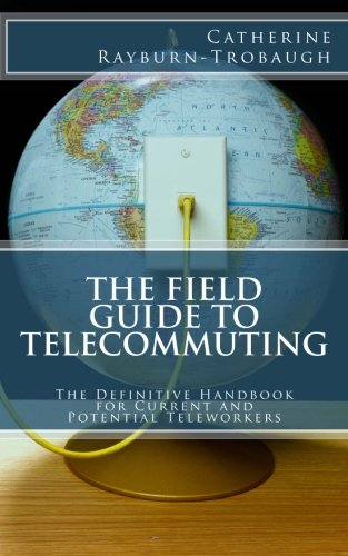 9781482770179: The Field Guide to Telecommuting: The Definitive Handbook for Current and Potential Teleworkers