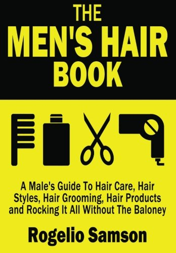 The Men's Hair Book: A Male's Guide To Hair Care, Hair Styles, Hair Grooming, Hair Products and Rocking It All Without The Baloney