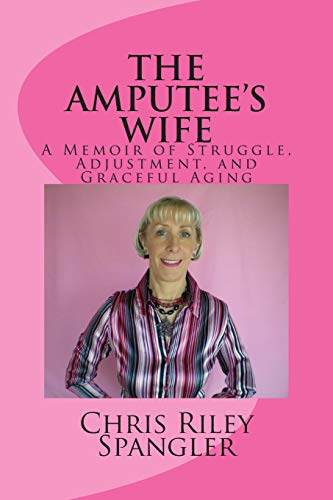 The Amputee's Wife-A Memoir of Struggle, Adjustment, and Graceful Aging: Spangler, Chris Riley