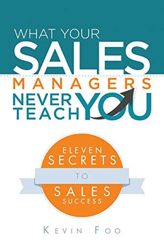 What Your Sales Managers Never Teach You: Eleven Secrets to Sales Success: Kevin Foo