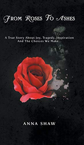 9781482884043: From Roses to Ashes: A true story about Joy, Tragedy, Inspiration and the Choices we make...
