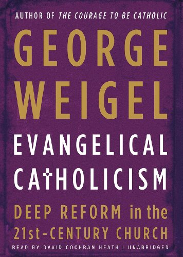 Evangelical Catholicism - DeepReform in the 21st-Century Church: George Weigel