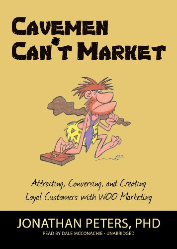 Cavemen Can't Market - Attracting, Conversing, and Creating Loyal Customers with WOO Marketing...