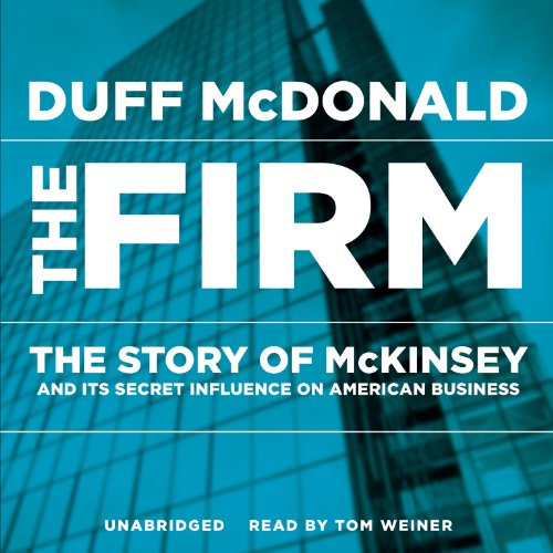 The Firm - The Story of McKinsey and Its Secret Influence on American Business: Duff McDonald
