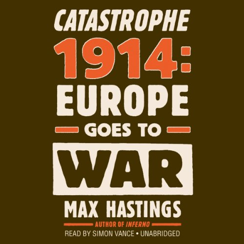 Catastrophe 1914 - Europe Goes to War: Max Hastings