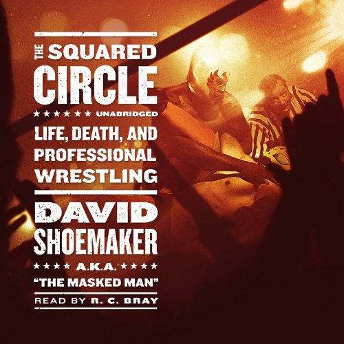 The Squared Circle: Life, Death, and Professional Wrestling: David Shoemaker