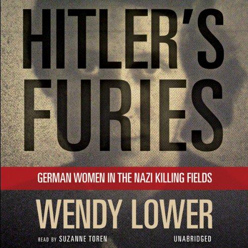 Hitler's Furies: German Women in the Nazi Killing Fields: Wendy Lower