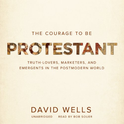 The Courage to Be Protestant: Truth-Lovers, Marketers, and Emergents in the Postmodern World (LIBRARY EDITION) (1482929899) by David F. Wells