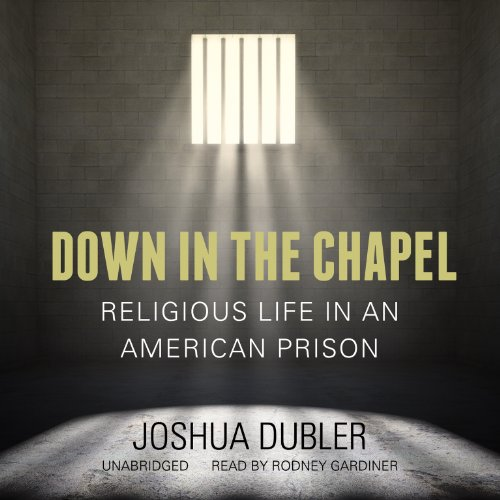 Down in the Chapel - Religious Life in an American Prison: Joshua Dubler