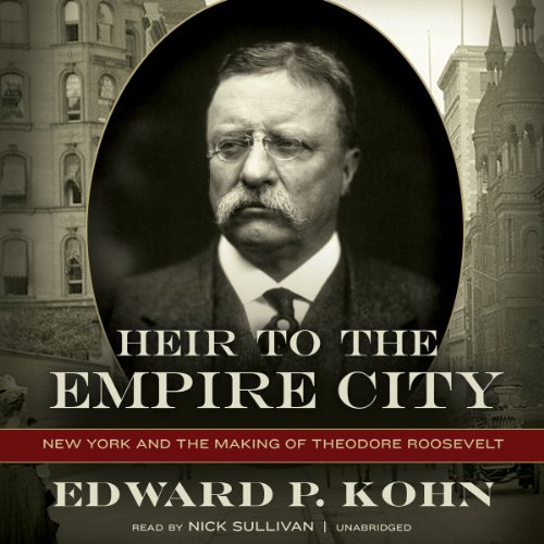 Heir to the Empire City: New York and the Making of Theodore Roosevelt: Edward P. Kohn