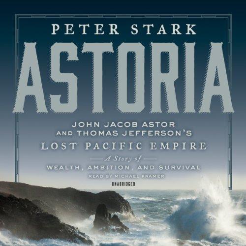 Astoria: Astor and Jefferson S Lost Pacific: Stark, Peter