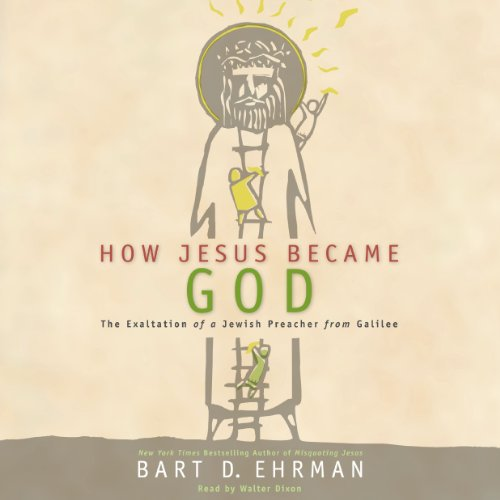 How Jesus Became God - The Exaltation of a Jewish Preacher from Galilee: Bart D. Ehrman