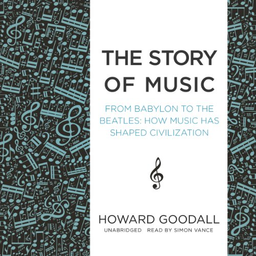 The Story of Music: From Babylon to the Beatles; How Music Has Shaped Civilization: Howard Goodall