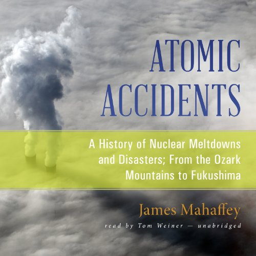 9781482995480: Atomic Accidents: A History of Nuclear Meltdowns and Disasters; From the Ozark Mountains to Fukushima